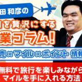 無料で旅行を楽しみながらマイルを手に入れる方法│増田和彦の毎日を贅沢にする副業コラム!