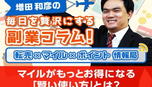 マイルがもっとお得になる「賢い使い方」とは?│増田和彦の毎日を贅沢にする副業コラム!