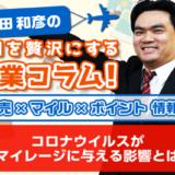 コロナウイルスがマイレージに与える影響とは│増田和彦の毎日を贅沢にする副業コラム!