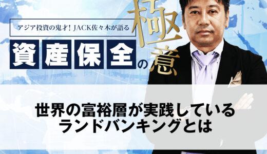 世界の富裕層が実践しているランドバンキングとは|アジア投資の鬼才!JACK佐々木が語る資産保全の極意