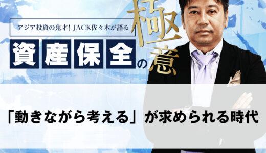「動きながら考える」が求められる時代|アジア投資の鬼才!JACK佐々木が語る資産保全の極意