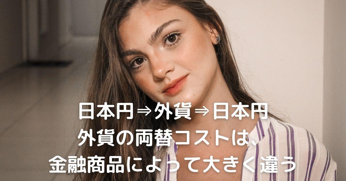 日本円⇒外貨⇒日本円 外貨の両替コストは、 金融商品によって大きく違う