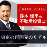東京の再開発のリアル|お金のパーソナルトレーナー鈴木優平の不動産投資コラム