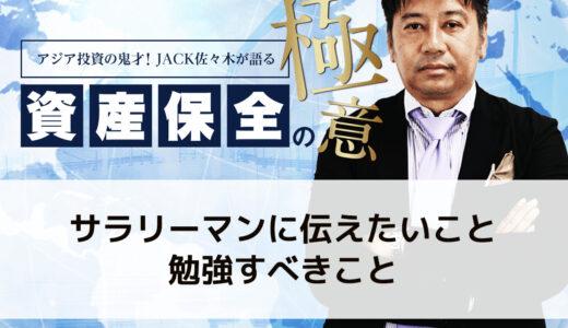 サラリーマンに伝えたいこと、勉強すべきこと│アジア投資の鬼才!JACK佐々木が語る資産保全の極意